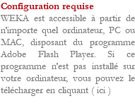 Configuration requise WEKA est accessible à partir de n'importe quel ordinateur, PC ou MAC, disposant du programme Adobe Flash Player. Si ce programme n'est pas installé sur votre ordinateur, vous pouvez le télécharger en cliquant ( ici )